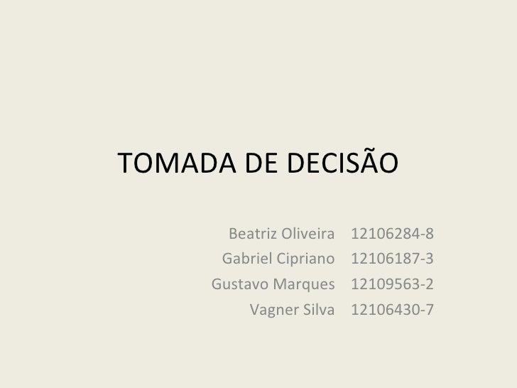 TOMADA DE DECISÃO Beatriz Oliveira  12106284-8 Gabriel Cipriano  12106187-3 Gustavo Marques  12109563-2 Vagner Silva  1210...