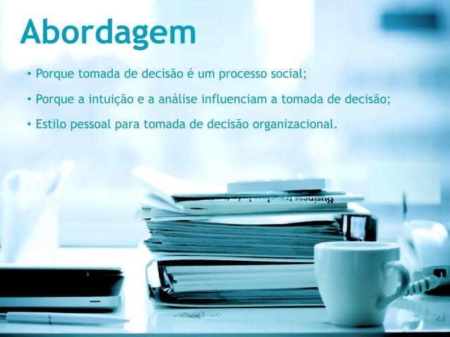 Abordagem• Porque tomada de decisão é um processo social;• Porque a intuição e a análise influenciam a tomada de decisão...