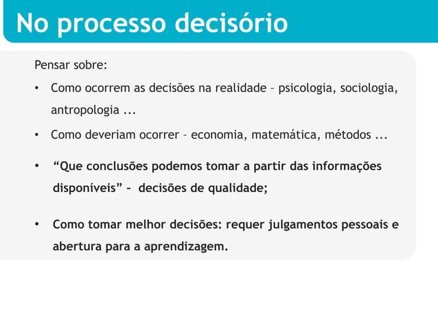 No processo decisório Pensar sobre: • Como ocorrem as decisões na realidade – psicologia, sociologia,   antropologia ... ...