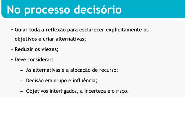 No processo decisório• Guiar toda a reflexão para esclarecer explicitamente os objetivos e criar alternativas;• Reduzir ...