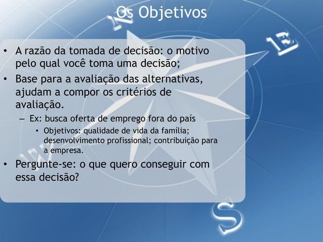Os Objetivos• A razão da tomada de decisão: o motivo   pelo qual você toma uma decisão;• Base para a avaliação das alter...