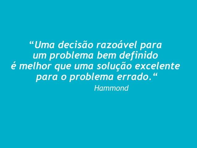 """""""Uma decisão razoável para    um problema bem definidoé melhor que uma solução excelente     para o problema errado.""""     ..."""