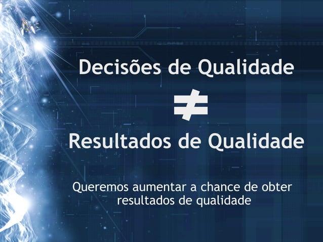 Decisões de QualidadeResultados de QualidadeQueremos aumentar a chance de obter      resultados de qualidade