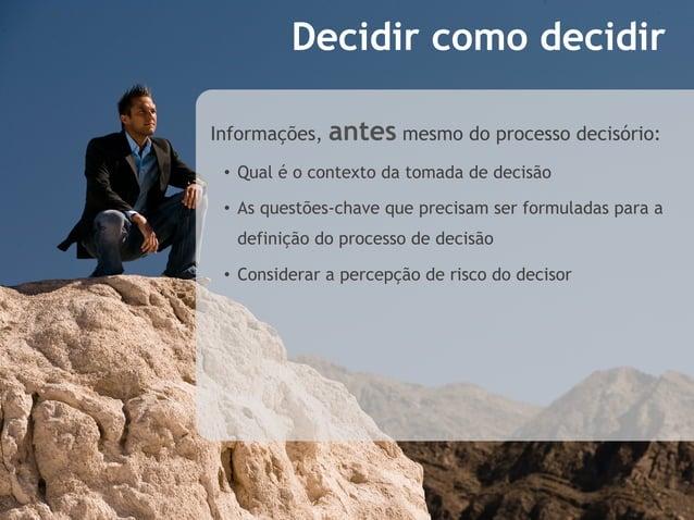 Decidir como decidirInformações,   antes mesmo do processo decisório: • Qual é o contexto da tomada de decisão • As ques...