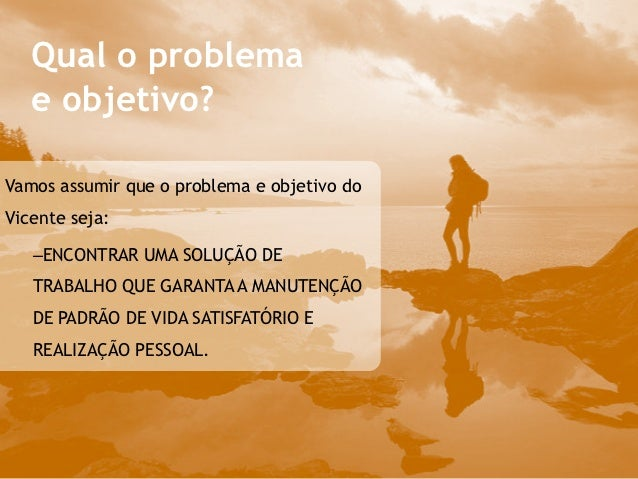 Qual o problema   e objetivo?Vamos assumir que o problema e objetivo doVicente seja:   –ENCONTRAR UMA SOLUÇÃO DE   TRABAL...