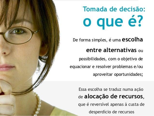Tomada de decisão:      o que é? De forma simples, é uma   escolha         entre alternativas ou    possibilidades, com o ...