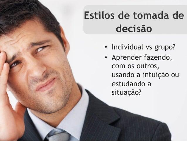 Estilos de tomada de       decisão    • Individual vs grupo?    • Aprender fazendo,       com os outros,       usando a ...