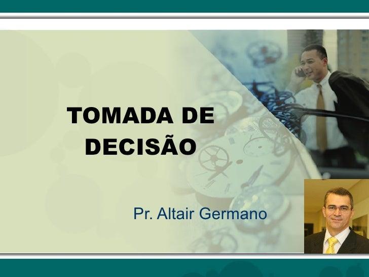 TOMADA DE DECISÃO Pr. Altair Germano