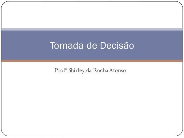 Tomada de Decisão Profª Shirley da Rocha Afonso