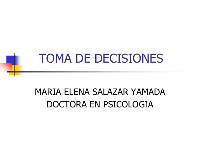 TOMA DE DECISIONES MARIA ELENA SALAZAR YAMADA DOCTORA EN PSICOLOGIA
