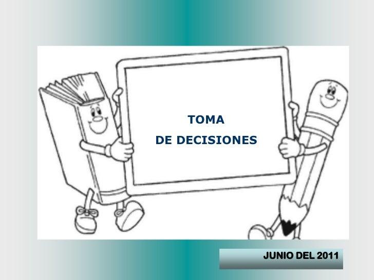TOMA <br />DE DECISIONES<br />JUNIO DEL 2011<br />