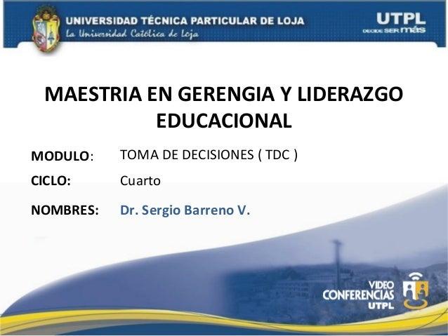 MAESTRIA EN GERENGIA Y LIDERAZGO EDUCACIONAL MODULO:  TOMA DE DECISIONES ( TDC )  CICLO:  Cuarto  NOMBRES:  Dr. Sergio Bar...
