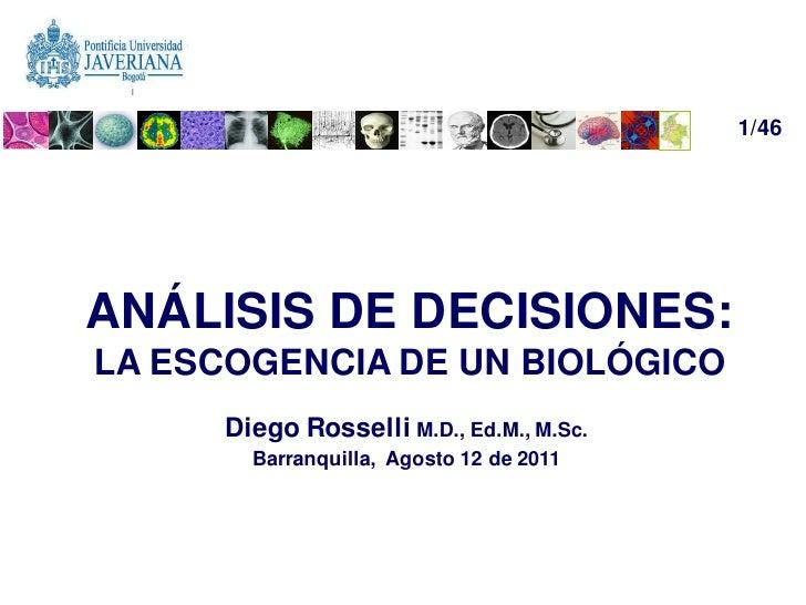 1/46ANÁLISIS DE DECISIONES:LA ESCOGENCIA DE UN BIOLÓGICO      Diego Rosselli M.D., Ed.M., M.Sc.        Barranquilla, Agost...