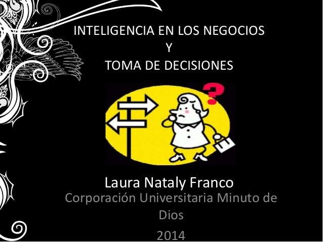 INTELIGENCIA EN LOS NEGOCIOS  Y  TOMA DE DECISIONES  Laura Nataly Franco  Corporación Universitaria Minuto de  Dios  2014