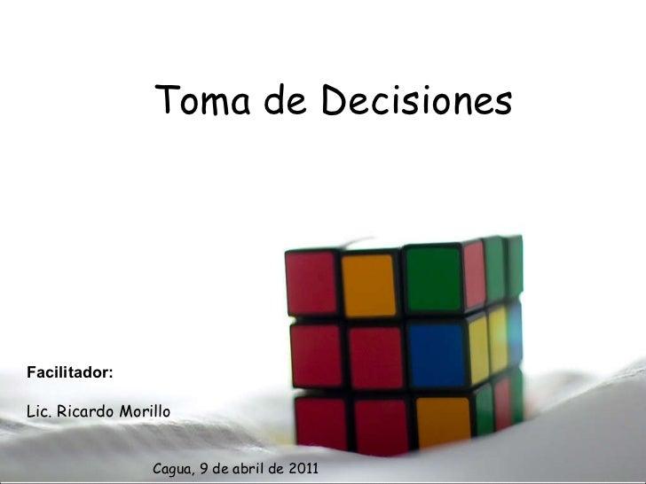 Toma de Decisiones Facilitador: Lic. Ricardo Morillo Cagua, 9 de abril de 2011