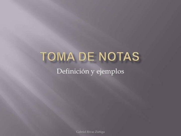 Toma de Notas<br />Gabriel Rivas Zúñiga<br />Definición y ejemplos<br />