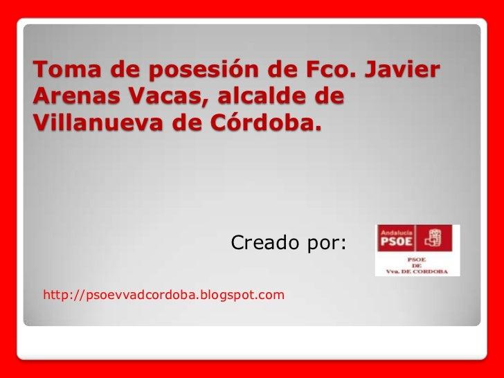 Toma de posesión de Fco. Javier   Arenas Vacas, alcalde de Villanueva de Córdoba.<br />Creado por:<br />http://psoevvadcor...