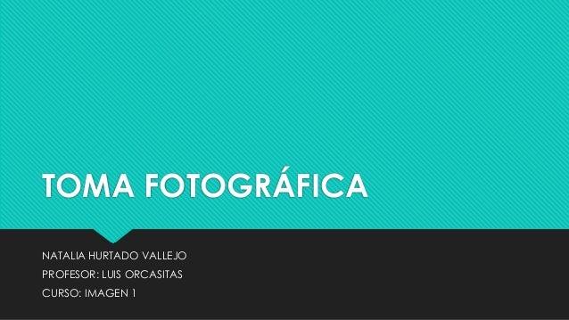 TOMA FOTOGRÁFICA NATALIA HURTADO VALLEJO PROFESOR: LUIS ORCASITAS CURSO: IMAGEN 1