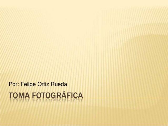 Por: Felipe Ortiz Rueda  TOMA FOTOGRÁFICA