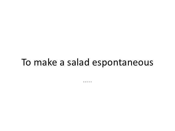 To make a salad espontaneous             …..