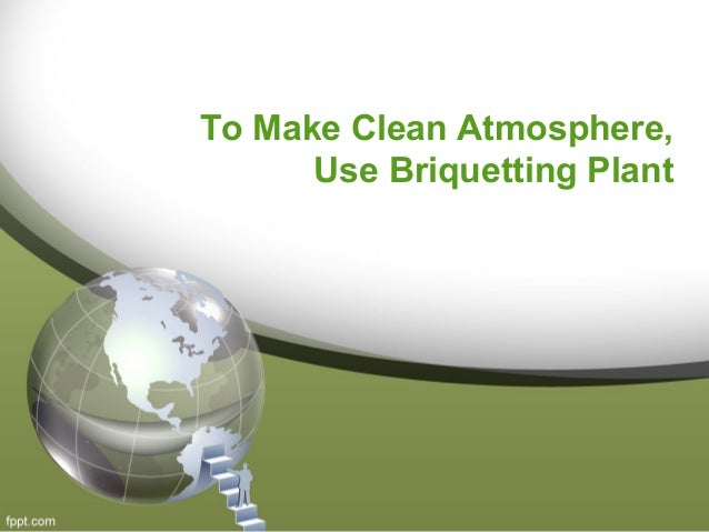 To Make Clean Atmosphere,  Use Briquetting Plant