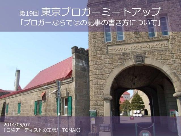 第19回東京ブロガーミートアップ  「ブロガーならではの記事の書き方について」  2014/05/07  『日曜アーティストの工房』TOMAKI