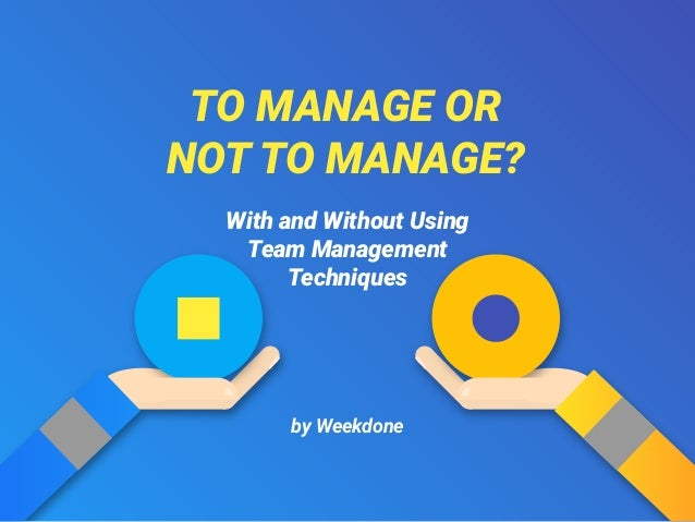 TO MANAGE OR NOT TO MANAGE? by Weekdone With and Without Using Team Management Techniques