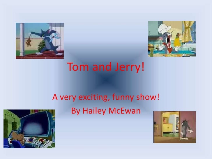 Tom and Jerry!<br />A very exciting, funny show!<br />By Hailey McEwan<br />