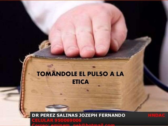 TOMANDOLE EL PULSO A LA ETICA DR PEREZ SALINAS JOZEPH FERNANDO HNDAC CELULAR 950069006