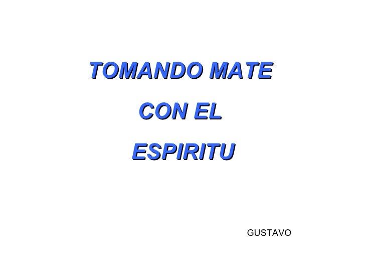 TOMANDO MATE  CON EL  ESPIRITU GUSTAVO
