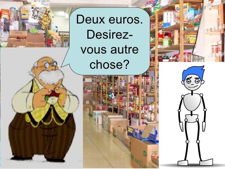 Deux euros. Desirez-vous autre chose?