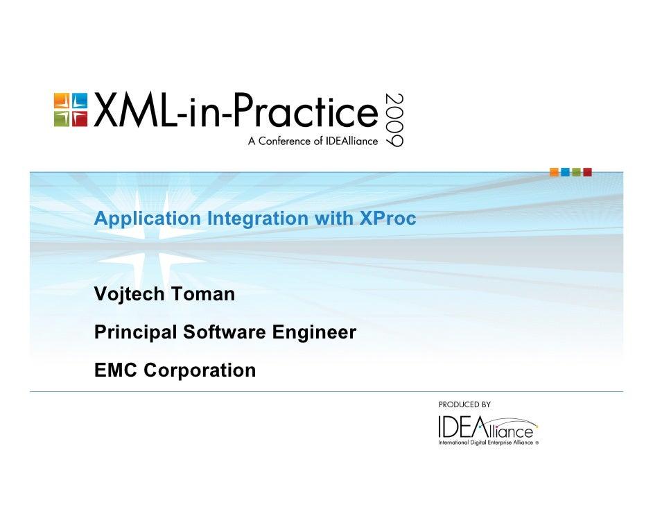 Application Integration with XProc   Vojtech Toman Principal Software Engineer EMC Corporation