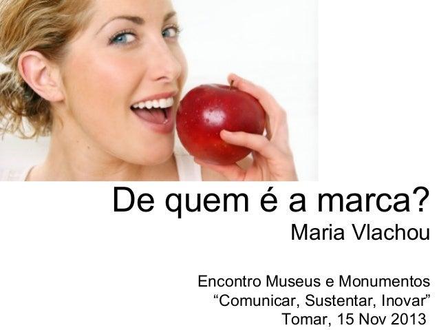"""De quem é a marca? Maria Vlachou Encontro Museus e Monumentos """"Comunicar, Sustentar, Inovar"""" Tomar, 15 Nov 2013"""