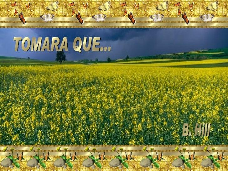 TOMARA QUE... B. Hill