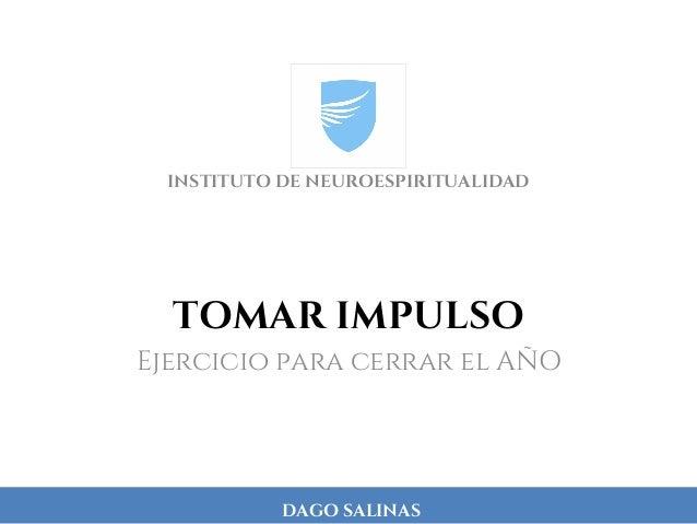DAGO SALINAS TOMAR IMPULSO Ejercicio para cerrar el AÑO INSTITUTO DE NEUROESPIRITUALIDAD