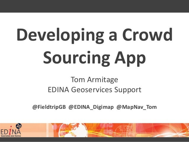 Developing a Crowd Sourcing App Tom Armitage EDINA Geoservices Support @FieldtripGB @EDINA_Digimap @MapNav_Tom