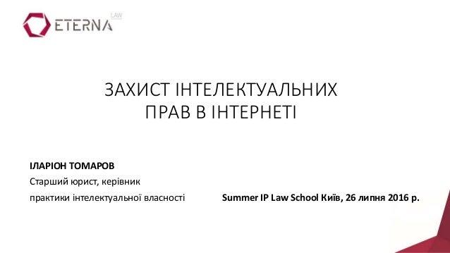 ІЛАРІОН ТОМАРОВ Старший юрист, керівник практики інтелектуальної власності Summer IP Law School Київ, 26 липня 2016 р. ЗАХ...