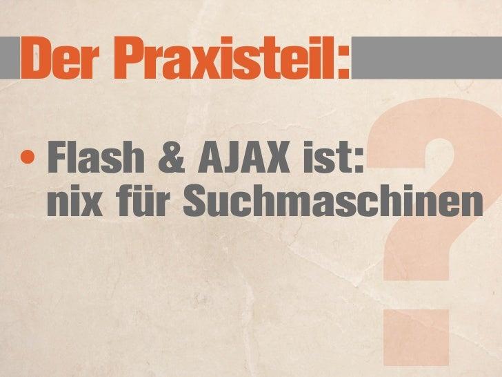 Der Praxisteil:                    ? • Flash und AJAX:   können keine   Bookmarks