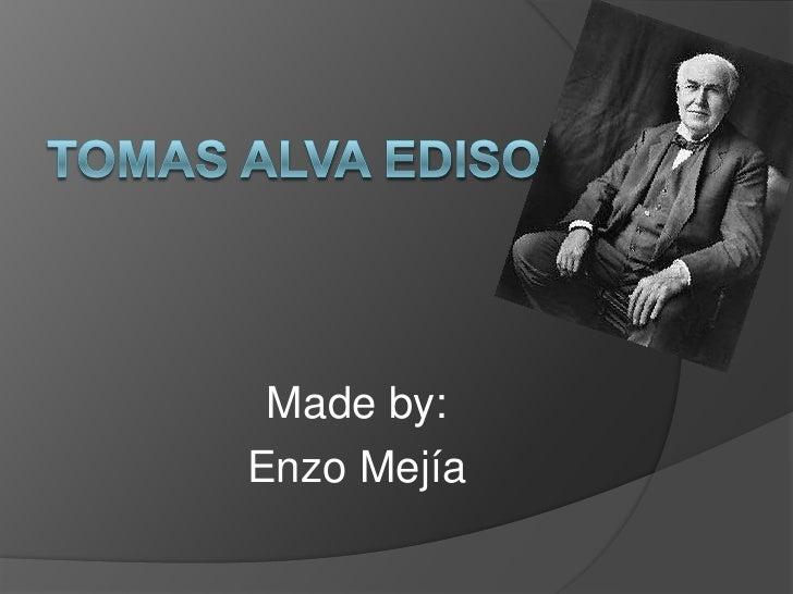 Tomas Alva Edison<br />Made by:<br />Enzo Mejía<br />
