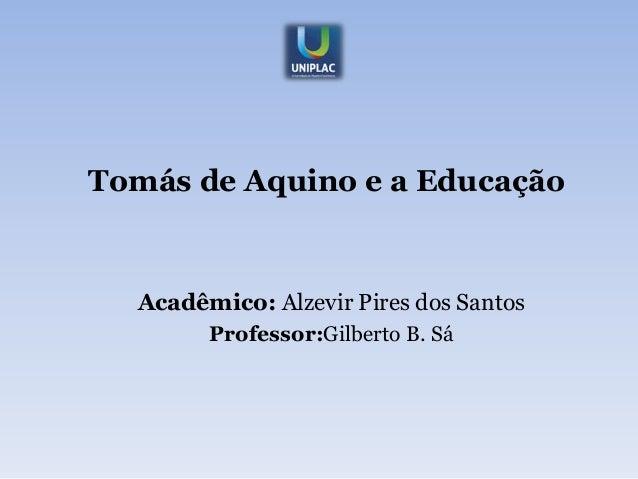 Tomás de Aquino e a Educação  Acadêmico: Alzevir Pires dos Santos        Professor:Gilberto B. Sá