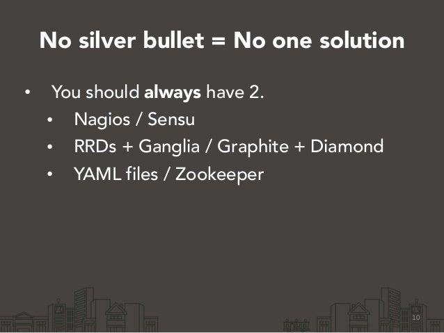 No silver bullet = No one solution • You should always have 2. • Nagios / Sensu • RRDs + Ganglia / Graphite + Diamond • YA...