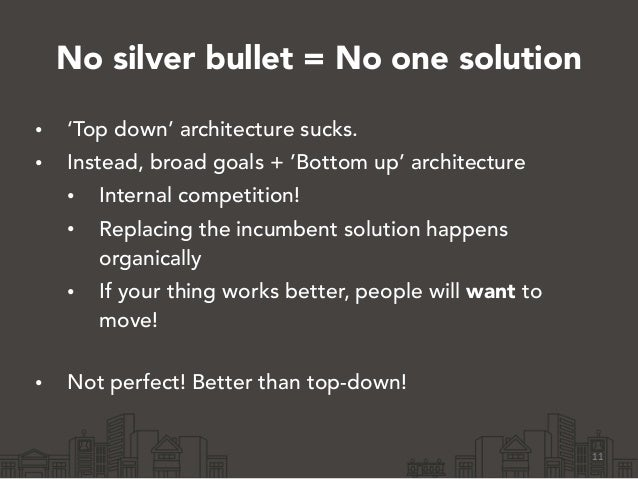 No silver bullet = No one solution • 'Top down' architecture sucks. • Instead, broad goals + 'Bottom up' architecture • In...