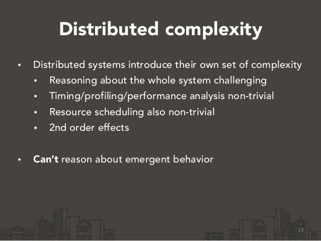 Distributed complexity • Distributed systems introduce their own set of complexity • Reasoning about the whole system chal...