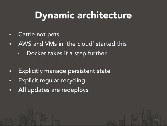 Dynamic architecture • Cattle not pets • AWS and VMs in 'the cloud' started this • Docker takes it a step further • Expli...