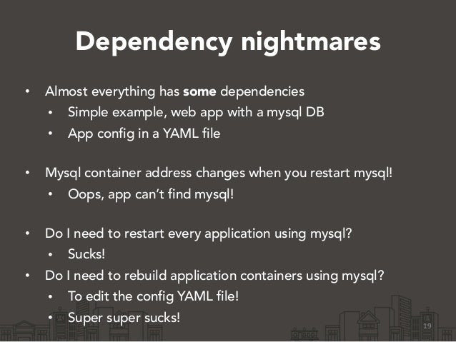 Dependency nightmares • Almost everything has some dependencies • Simple example, web app with a mysql DB • App config in ...