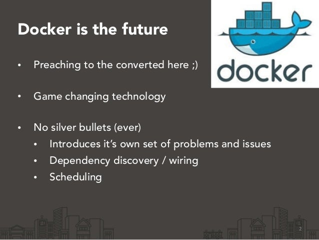 Docker is the future • Preaching to the converted here ;) • Game changing technology • No silver bullets (ever) • Introd...