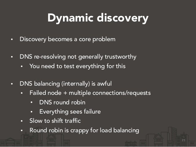 Dynamic discovery • Discovery becomes a core problem • DNS re-resolving not generally trustworthy • You need to test ever...