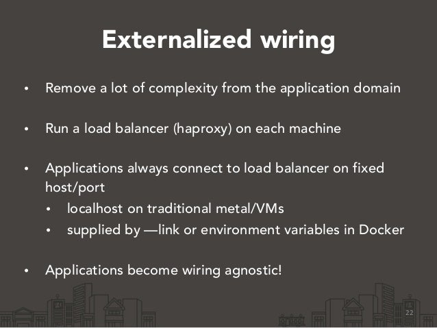 Externalized wiring • Remove a lot of complexity from the application domain • Run a load balancer (haproxy) on each mach...