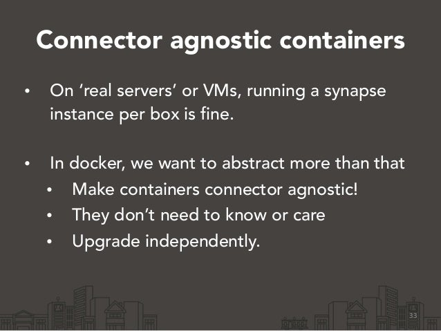 Connector agnostic containers • On 'real servers' or VMs, running a synapse instance per box is fine. • In docker, we wan...
