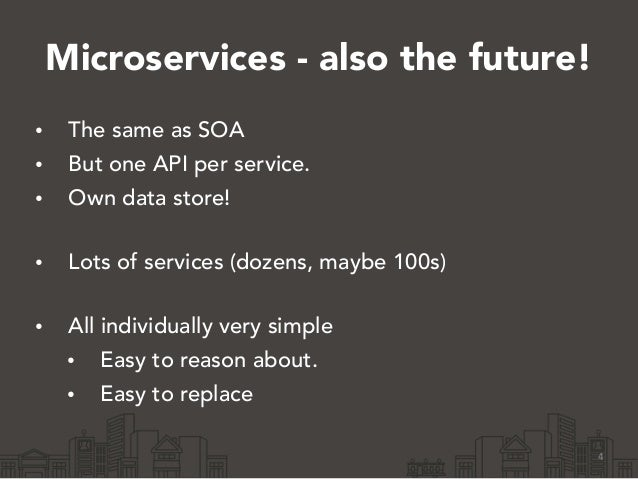 Microservices - also the future! • The same as SOA • But one API per service. • Own data store! • Lots of services (dozen...